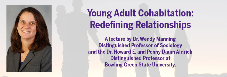 Young Adult Cohabitation:  Redefining Relationships  A lecture by Dr. Wendy Manning  Distinguished Professor of Sociology and the Dr. Howard E. and Penny Daum Aldrich Distinguished Professor at  Bowling Green State University.